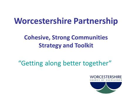 "Worcestershire Partnership Cohesive, Strong Communities Strategy and Toolkit ""Getting along better together"""