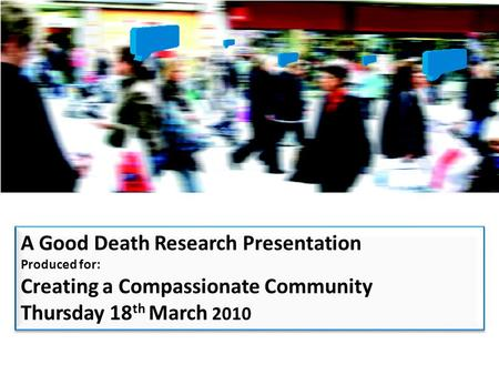 A Good Death Research Presentation Produced for: Creating a Compassionate Community Thursday 18 th March 2010 A Good Death Research Presentation Produced.