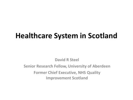 Healthcare System in Scotland David R Steel Senior Research Fellow, University of Aberdeen Former Chief Executive, NHS Quality Improvement Scotland.