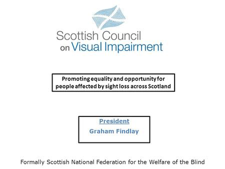 President Graham Findlay Formally Scottish National Federation for the Welfare of the Blind Promoting equality and opportunity for people affected by.