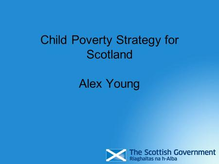 Child Poverty Strategy for Scotland Alex Young. Scottish and UK Parliament responsibilities Scottish Parliament Health Education Skills Housing UK Parliament.