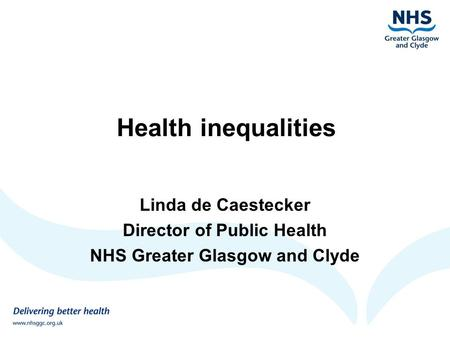 Health inequalities Linda de Caestecker Director of Public Health NHS Greater Glasgow and Clyde.
