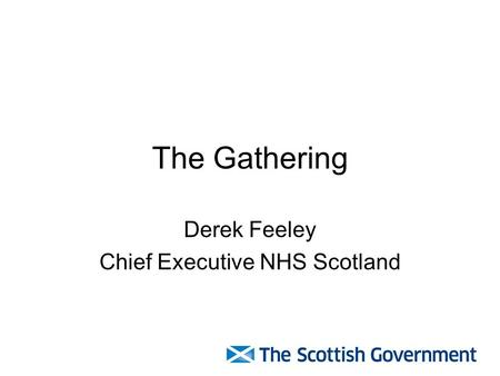 The Gathering Derek Feeley Chief Executive NHS Scotland.