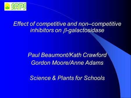 Effect of competitive and non–competitive inhibitors on  ‑ galactosidase Paul Beaumont/Kath Crawford Gordon Moore/Anne Adams Science & Plants for Schools.