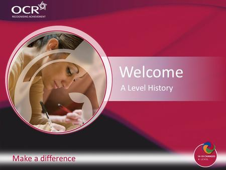 Make a difference Welcome A Level History. Make a difference A Level History Contents Introduction to OCR Introduction to History Why change to our specification?