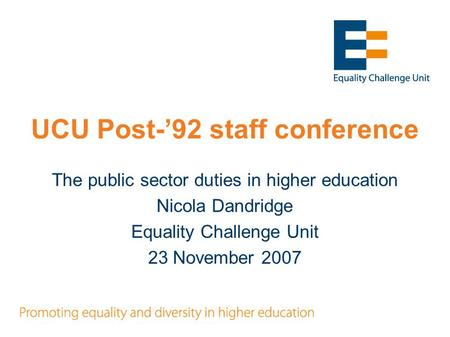 UCU Post-'92 staff conference The public sector duties in higher education Nicola Dandridge Equality Challenge Unit 23 November 2007.