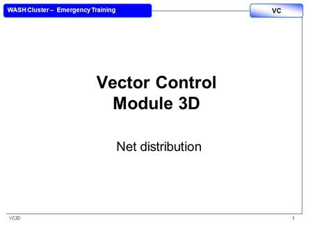 VC3D VC WASH Cluster – Emergency Training 1 Vector Control Module 3D Net distribution.