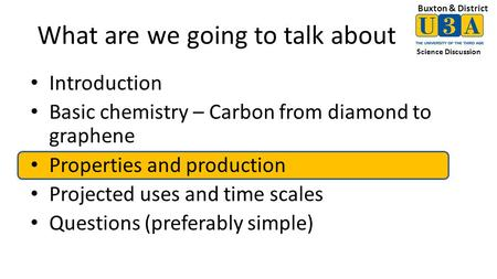 Buxton & District Science Discussion What are we going to talk about Introduction Basic chemistry – Carbon from diamond to graphene Properties and production.