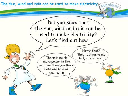 What size is your carbon footprint? The Sun, wind and rain can be used to make electricity There is much more power in the weather than you think. Lets.