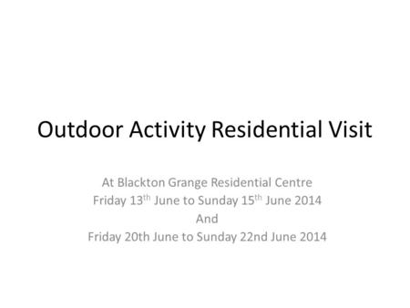 Outdoor Activity Residential Visit At Blackton Grange Residential Centre Friday 13 th June to Sunday 15 th June 2014 And Friday 20th June to Sunday 22nd.