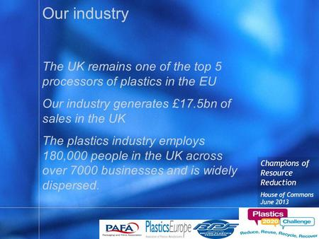 Champions of Resource Reduction House of Commons June 2013 Our industry The UK remains one of the top 5 processors of plastics in the EU Our industry generates.