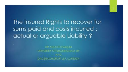 The Insured Rights to recover for sums paid and costs incurred : actual or arguable Liability ? BY DR ADOLFO PAOLINI UNIVERSITY OF BUCKINGHAM, UK AND DACBEACHCROFT.