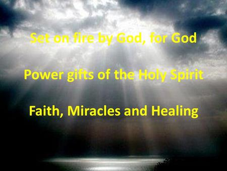 Set on fire by God, for God Power gifts of the Holy Spirit Faith, Miracles and Healing.