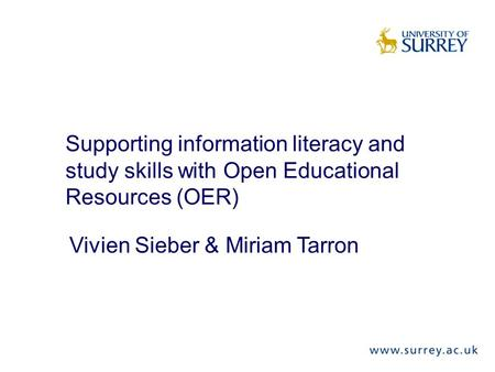 Supporting information literacy and study skills with Open Educational Resources (OER) Vivien Sieber & Miriam Tarron.
