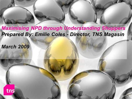 Maximising NPD through Understanding Shoppers Prepared By: Emilie Coles - Director, TNS Magasin March 2009.