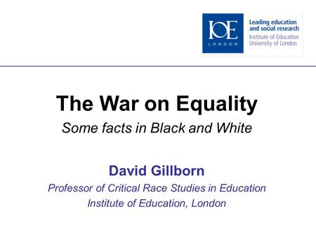 The War on Equality Some facts in Black and White David Gillborn Professor of Critical Race Studies in Education Institute of Education, London.