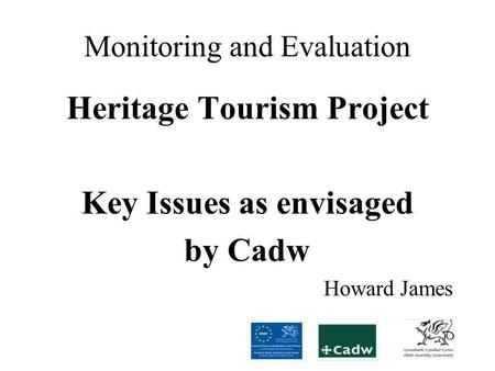 Monitoring and Evaluation Heritage Tourism Project Key Issues as envisaged by Cadw Howard James.
