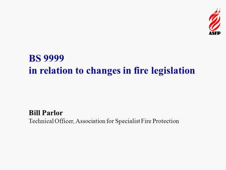 Pioneering fire protection through innovation and professionalism BS 9999 in relation to changes in fire legislation Bill Parlor Technical Officer, Association.