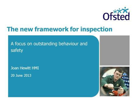 The new framework for inspection A focus on outstanding behaviour and safety Joan Hewitt HMI 20 June 2013.