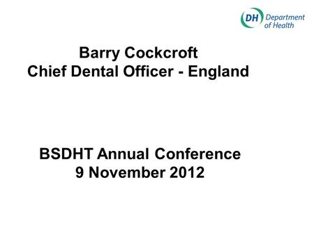 Barry Cockcroft Chief Dental Officer - England BSDHT Annual Conference 9 November 2012.