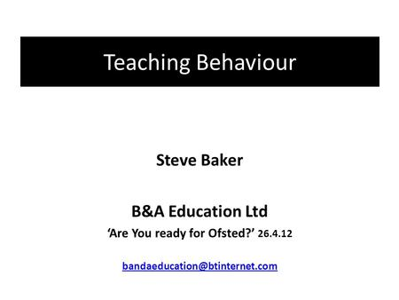 Teaching Behaviour Steve Baker B&A Education Ltd 'Are You ready for Ofsted?' 26.4.12