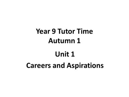 Year 9 Tutor Time Autumn 1 Unit 1 Careers and Aspirations.