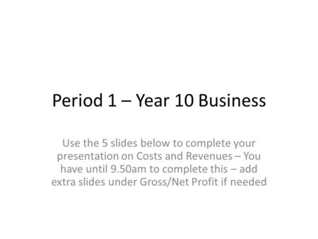 Period 1 – Year 10 Business Use the 5 slides below to complete your presentation on Costs and Revenues – You have until 9.50am to complete this – add extra.