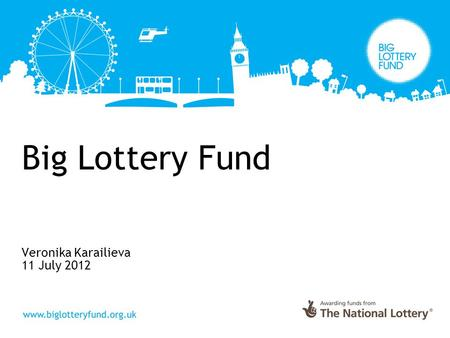 Big Lottery Fund Veronika Karailieva 11 July 2012.