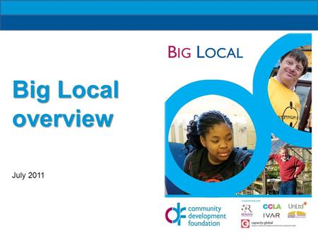 B IG L OCAL Big Local overview July 2011. B IG L OCAL Outcomes: Communities identify local needs and take action People will have increased skills and.