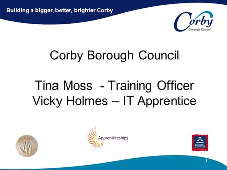 1 Corby Borough Council Tina Moss - Training Officer Vicky Holmes – IT Apprentice Building a bigger, better, brighter Corby.