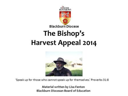 Blackburn Diocese The Bishop's Harvest Appeal 2014 'Speak up for those who cannot speak up for themselves.' Proverbs 31:8 Material written by Lisa Fenton.