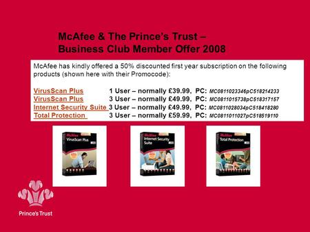 McAfee & The Prince's Trust – Business Club Member Offer 2008 McAfee has kindly offered a 50% discounted first year subscription on the following products.