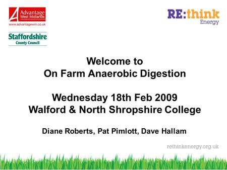 Welcome to On Farm Anaerobic Digestion Wednesday 18th Feb 2009 Walford & North Shropshire College Diane Roberts, Pat Pimlott, Dave Hallam.