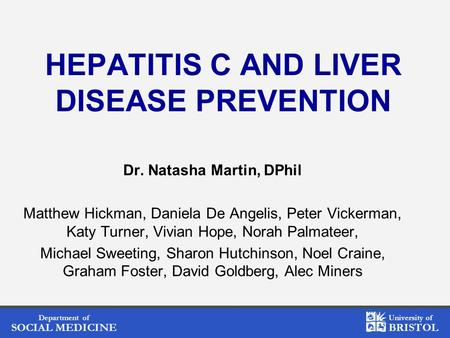 Department of SOCIAL MEDICINE University of BRISTOL HEPATITIS C AND LIVER DISEASE PREVENTION Dr. Natasha Martin, DPhil Matthew Hickman, Daniela De Angelis,