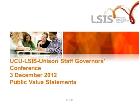 UCU-LSIS-Unison Staff Governors' Conference 3 December 2012 Public Value Statements © LSIS.
