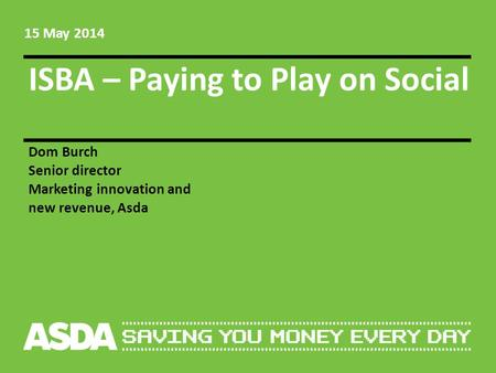 ISBA – Paying to Play on Social Dom Burch Senior director Marketing innovation and new revenue, Asda 15 May 2014.