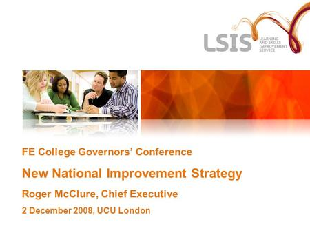 FE College Governors' Conference New National Improvement Strategy Roger McClure, Chief Executive 2 December 2008, UCU London.