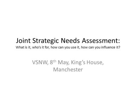 Joint Strategic Needs Assessment: What is it, who's it for, how can you use it, how can you influence it? VSNW, 8 th May, King's House, Manchester.