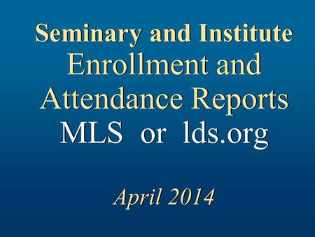 Seminary and Institute Enrollment and Attendance Reports MLS or lds.org April 2014.