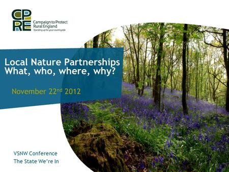 Local Nature Partnerships What, who, where, why? November 22 nd 2012 VSNW Conference The State We're In.
