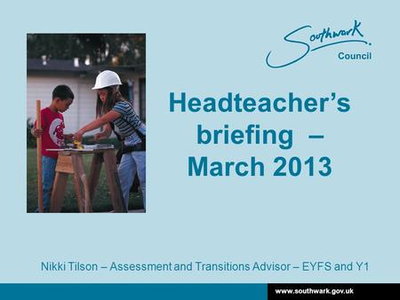 Www.southwark.gov.uk Nikki Tilson – Assessment and Transitions Advisor – EYFS and Y1 Headteacher's briefing – March 2013.
