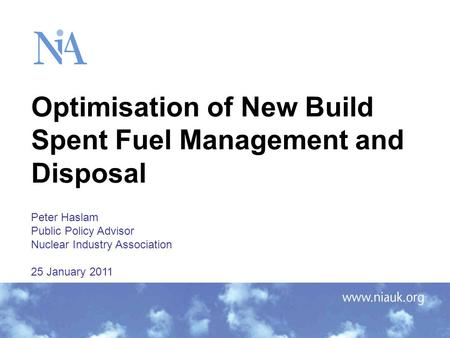 Optimisation of New Build Spent Fuel Management and Disposal Peter Haslam Public Policy Advisor Nuclear Industry Association 25 January 2011.