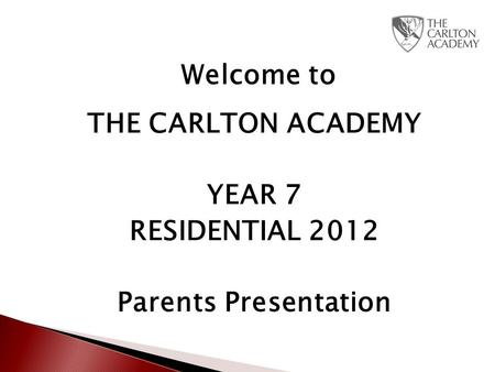 Welcome to THE CARLTON ACADEMY YEAR 7 RESIDENTIAL 2012 Parents Presentation.