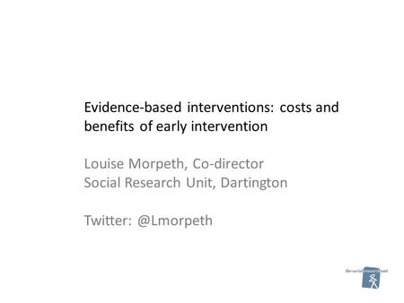 Evidence-based interventions: costs and benefits of early intervention Louise Morpeth, Co-director Social Research Unit, Dartington