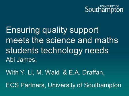 Ensuring quality support meets the science and maths students technology needs Abi James, With Y. Li, M. Wald & E.A. Draffan, ECS Partners, University.