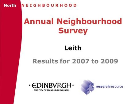 Annual Neighbourhood Survey Leith Results for 2007 to 2009 North N E I G H B O U R H O O D researchresource.