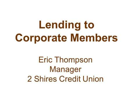 Lending to Corporate Members Eric Thompson Manager 2 Shires Credit Union.