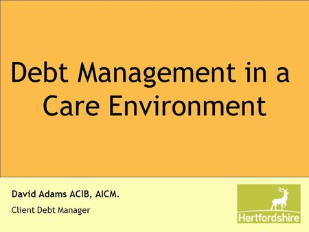 Debt Management in a Care Environment David Adams ACIB, AICM. Client Debt Manager.
