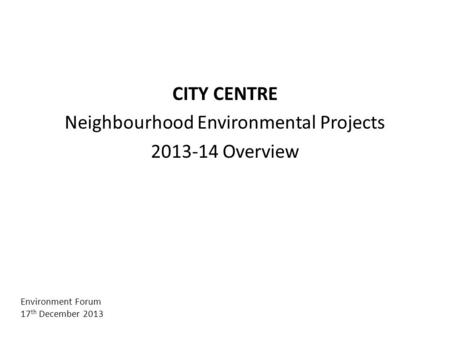 CITY CENTRE Neighbourhood Environmental Projects 2013-14 Overview Environment Forum 17 th December 2013.