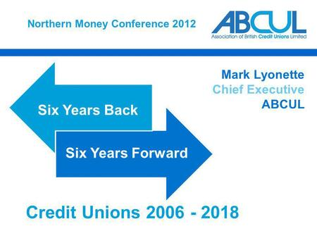 Northern Money Conference 2012 Six Years Back Six Years Forward Mark Lyonette Chief Executive ABCUL Credit Unions 2006 - 2018.